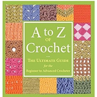 A to Z of Crochet The Ultimate Guide for the Beginner to Advanced Crocheter
